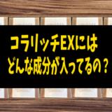 【コラリッチEX】コラリッチEXにはどんな成分が入ってるの?【美容成分】